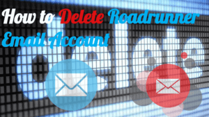 How to Delete Roadrunner Email Account Permanently